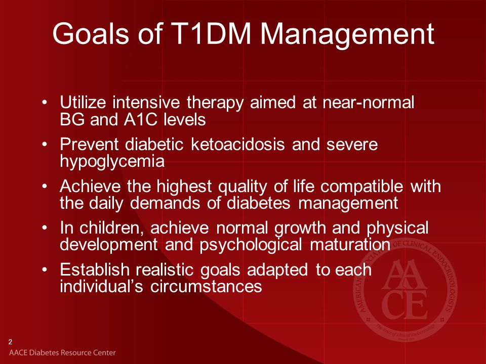 2 Goals of T1DM Management Utilize intensive therapy aimed at near-normal BG and A1C levels Prevent diabetic ketoacidosis and severe hypoglycemia Achieve the highest quality of life compatible with the daily demands of diabetes management In children, achieve normal growth and physical development and psychological maturation Establish realistic goals adapted to each individual's circumstances