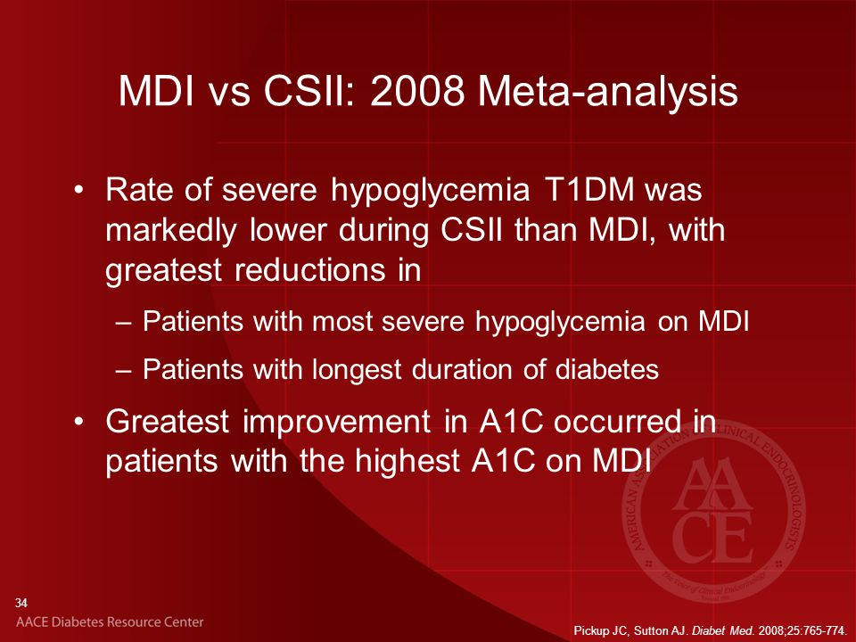 34 MDI vs CSII: 2008 Meta-analysis Rate of severe hypoglycemia T1DM was markedly lower during CSII than MDI, with greatest reductions in –Patients with most severe hypoglycemia on MDI –Patients with longest duration of diabetes Greatest improvement in A1C occurred in patients with the highest A1C on MDI Pickup JC, Sutton AJ.