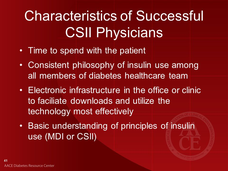 41 Characteristics of Successful CSII Physicians Time to spend with the patient Consistent philosophy of insulin use among all members of diabetes healthcare team Electronic infrastructure in the office or clinic to faciliate downloads and utilize the technology most effectively Basic understanding of principles of insulin use (MDI or CSII)