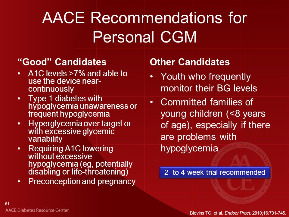 61 AACE Recommendations for Personal CGM Good Candidates A1C levels >7% and able to use the device near- continuously Type 1 diabetes with hypoglycemia unawareness or frequent hypoglycemia Hyperglycemia over target or with excessive glycemic variability Requiring A1C lowering without excessive hypoglycemia (eg, potentially disabling or life-threatening) Preconception and pregnancy Other Candidates Youth who frequently monitor their BG levels Committed families of young children (<8 years of age), especially if there are problems with hypoglycemia 2- to 4-week trial recommended Blevins TC, et al.