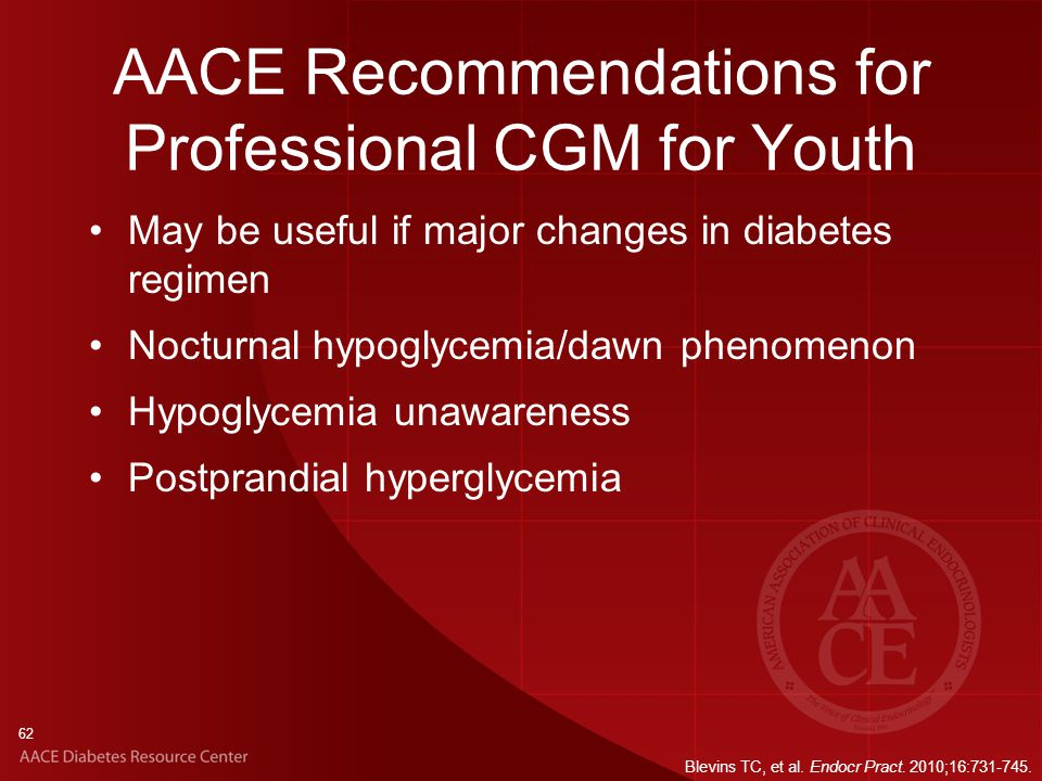 62 AACE Recommendations for Professional CGM for Youth May be useful if major changes in diabetes regimen Nocturnal hypoglycemia/dawn phenomenon Hypoglycemia unawareness Postprandial hyperglycemia Blevins TC, et al.