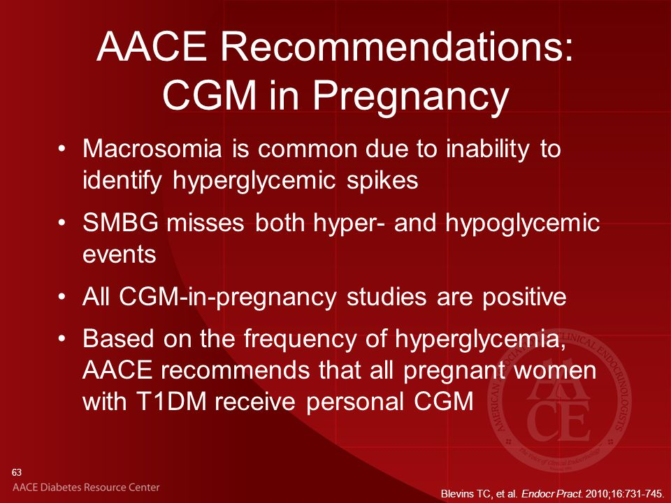 63 AACE Recommendations: CGM in Pregnancy Macrosomia is common due to inability to identify hyperglycemic spikes SMBG misses both hyper- and hypoglycemic events All CGM-in-pregnancy studies are positive Based on the frequency of hyperglycemia, AACE recommends that all pregnant women with T1DM receive personal CGM Blevins TC, et al.