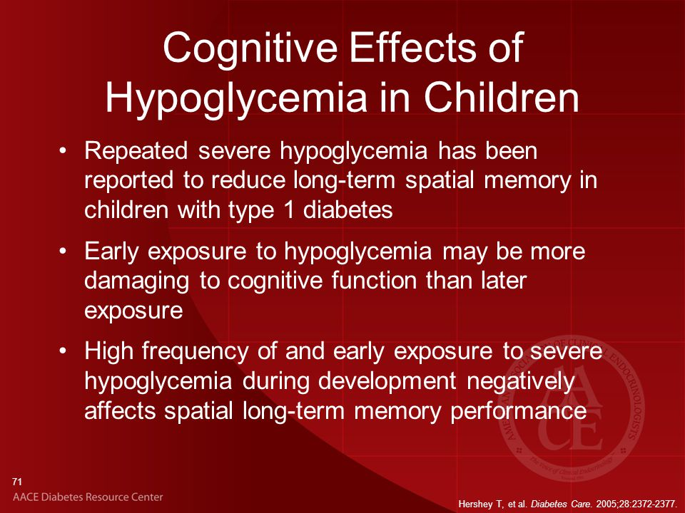 71 Cognitive Effects of Hypoglycemia in Children Repeated severe hypoglycemia has been reported to reduce long-term spatial memory in children with type 1 diabetes Early exposure to hypoglycemia may be more damaging to cognitive function than later exposure High frequency of and early exposure to severe hypoglycemia during development negatively affects spatial long-term memory performance Hershey T, et al.