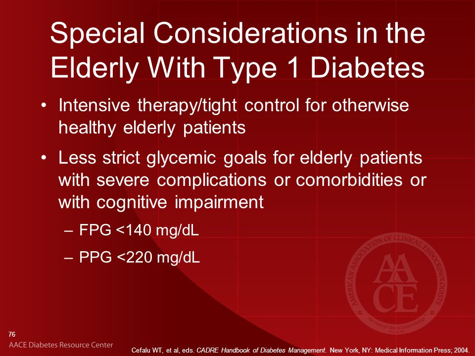 76 Special Considerations in the Elderly With Type 1 Diabetes Intensive therapy/tight control for otherwise healthy elderly patients Less strict glycemic goals for elderly patients with severe complications or comorbidities or with cognitive impairment –FPG <140 mg/dL –PPG <220 mg/dL Cefalu WT, et al, eds.
