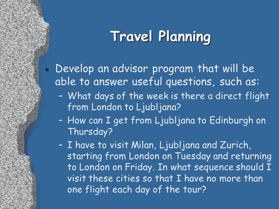 Travel Planning l Develop an advisor program that will be able to answer useful questions, such as: –What days of the week is there a direct flight from London to Ljubljana.