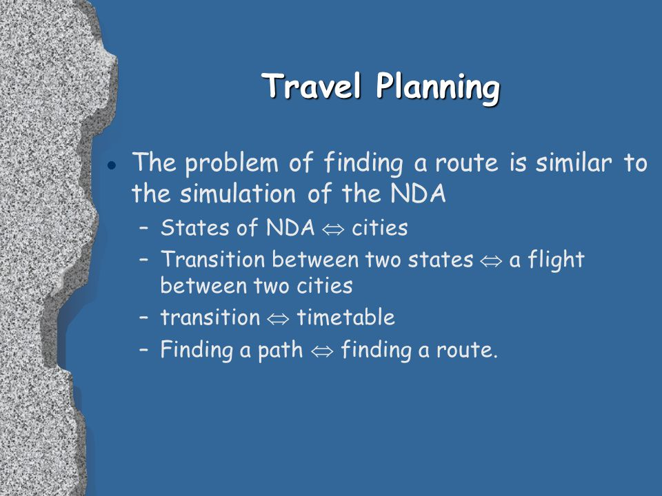 Travel Planning l The problem of finding a route is similar to the simulation of the NDA –States of NDA  cities –Transition between two states  a flight between two cities –transition  timetable –Finding a path  finding a route.