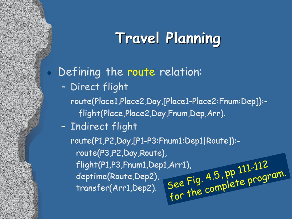 Travel Planning l Defining the route relation: –Direct flight route(Place1,Place2,Day,[Place1-Place2:Fnum:Dep]):- flight(Place,Place2,Day,Fnum,Dep,Arr).