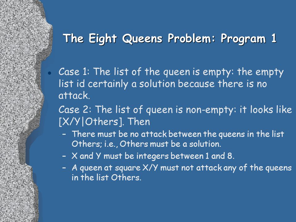 The Eight Queens Problem: Program 1 l Case 1: The list of the queen is empty: the empty list id certainly a solution because there is no attack.