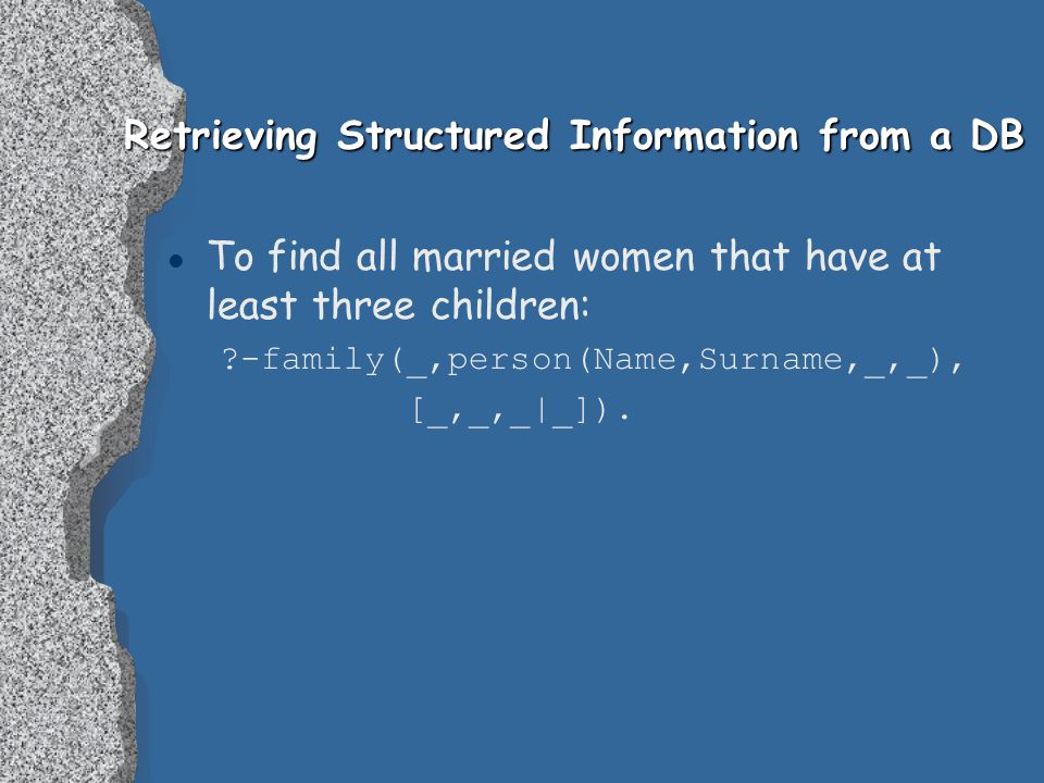 Retrieving Structured Information from a DB l To find all married women that have at least three children: ?-family(_,person(Name,Surname,_,_), [_,_,_|_]).