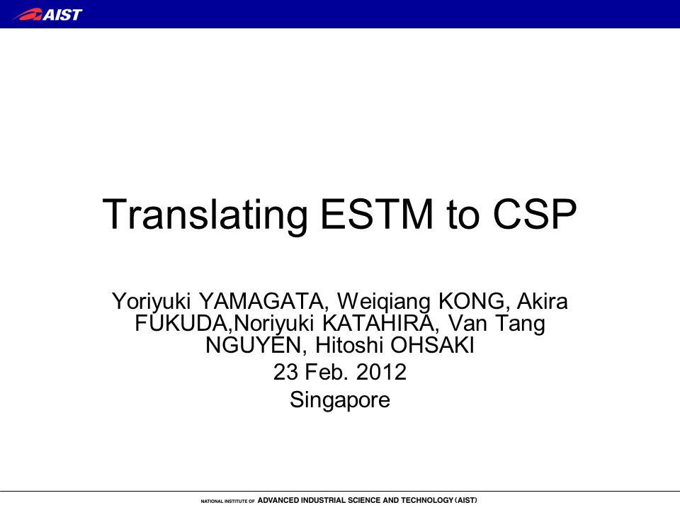 Translating ESTM to CSP Yoriyuki YAMAGATA, Weiqiang KONG, Akira FUKUDA,Noriyuki KATAHIRA, Van Tang NGUYEN, Hitoshi OHSAKI 23 Feb. 2012 Singapore