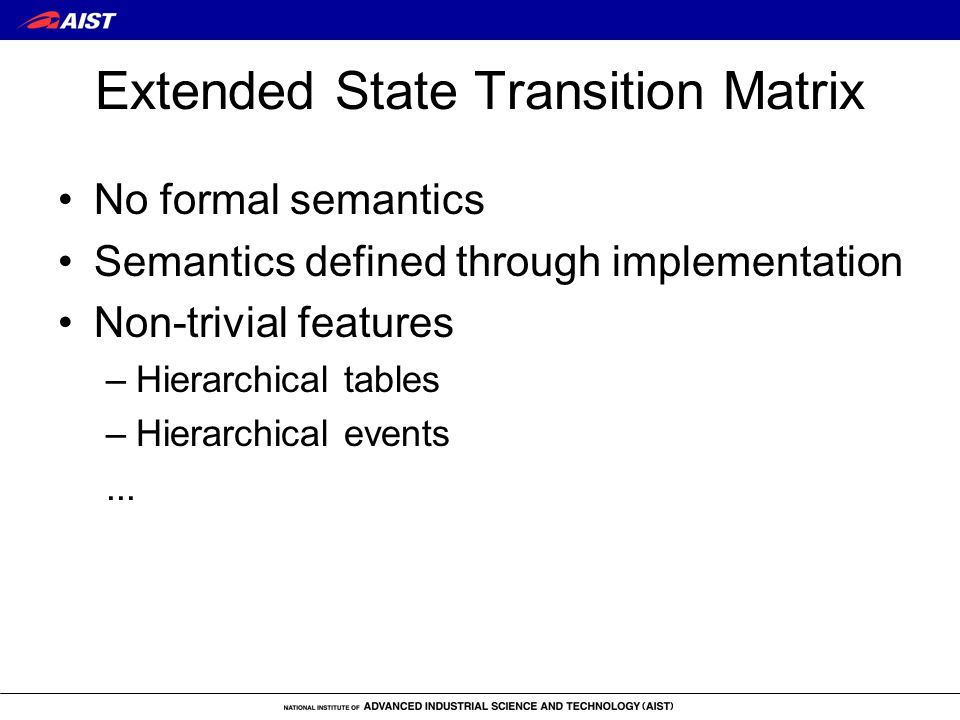Extended State Transition Matrix No formal semantics Semantics defined through implementation Non-trivial features –Hierarchical tables –Hierarchical events...