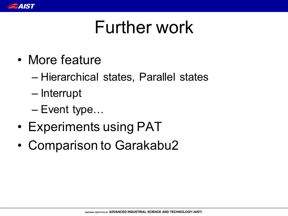 Further work More feature –Hierarchical states, Parallel states –Interrupt –Event type… Experiments using PAT Comparison to Garakabu2