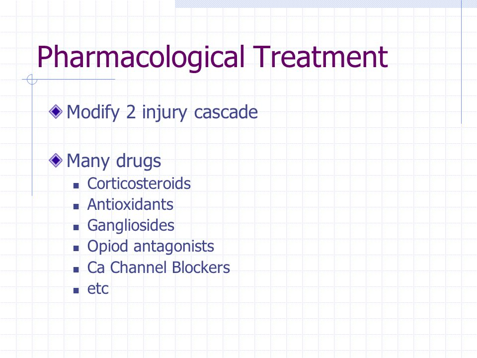 Pharmacological Treatment Modify 2 injury cascade Many drugs Corticosteroids Antioxidants Gangliosides Opiod antagonists Ca Channel Blockers etc