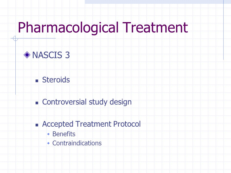 Pharmacological Treatment NASCIS 3 Steroids Controversial study design Accepted Treatment Protocol  Benefits  Contraindications