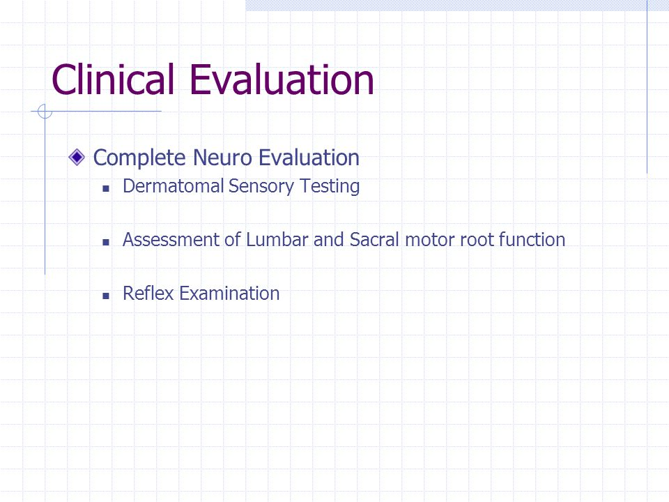 Clinical Evaluation Complete Neuro Evaluation Dermatomal Sensory Testing Assessment of Lumbar and Sacral motor root function Reflex Examination