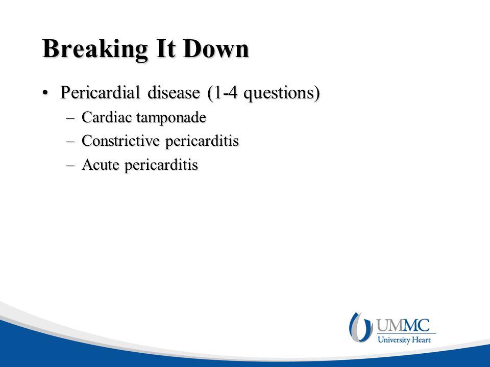Breaking It Down Pericardial disease (1-4 questions)Pericardial disease (1-4 questions) –Cardiac tamponade –Constrictive pericarditis –Acute pericarditis