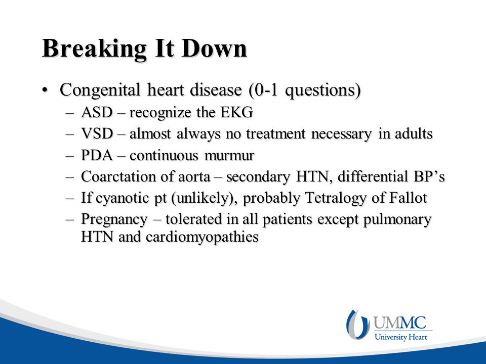 Breaking It Down Congenital heart disease (0-1 questions)Congenital heart disease (0-1 questions) –ASD – recognize the EKG –VSD – almost always no treatment necessary in adults –PDA – continuous murmur –Coarctation of aorta – secondary HTN, differential BP's –If cyanotic pt (unlikely), probably Tetralogy of Fallot –Pregnancy – tolerated in all patients except pulmonary HTN and cardiomyopathies