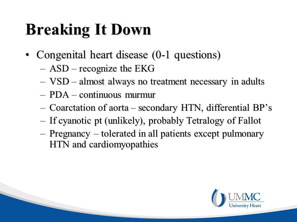 Breaking It Down Congenital heart disease (0-1 questions)Congenital heart disease (0-1 questions) –ASD – recognize the EKG –VSD – almost always no tre