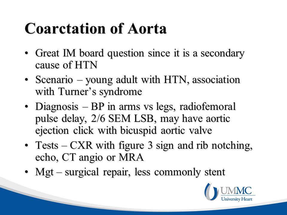 Coarctation of Aorta Great IM board question since it is a secondary cause of HTNGreat IM board question since it is a secondary cause of HTN Scenario – young adult with HTN, association with Turner's syndromeScenario – young adult with HTN, association with Turner's syndrome Diagnosis – BP in arms vs legs, radiofemoral pulse delay, 2/6 SEM LSB, may have aortic ejection click with bicuspid aortic valveDiagnosis – BP in arms vs legs, radiofemoral pulse delay, 2/6 SEM LSB, may have aortic ejection click with bicuspid aortic valve Tests – CXR with figure 3 sign and rib notching, echo, CT angio or MRATests – CXR with figure 3 sign and rib notching, echo, CT angio or MRA Mgt – surgical repair, less commonly stentMgt – surgical repair, less commonly stent