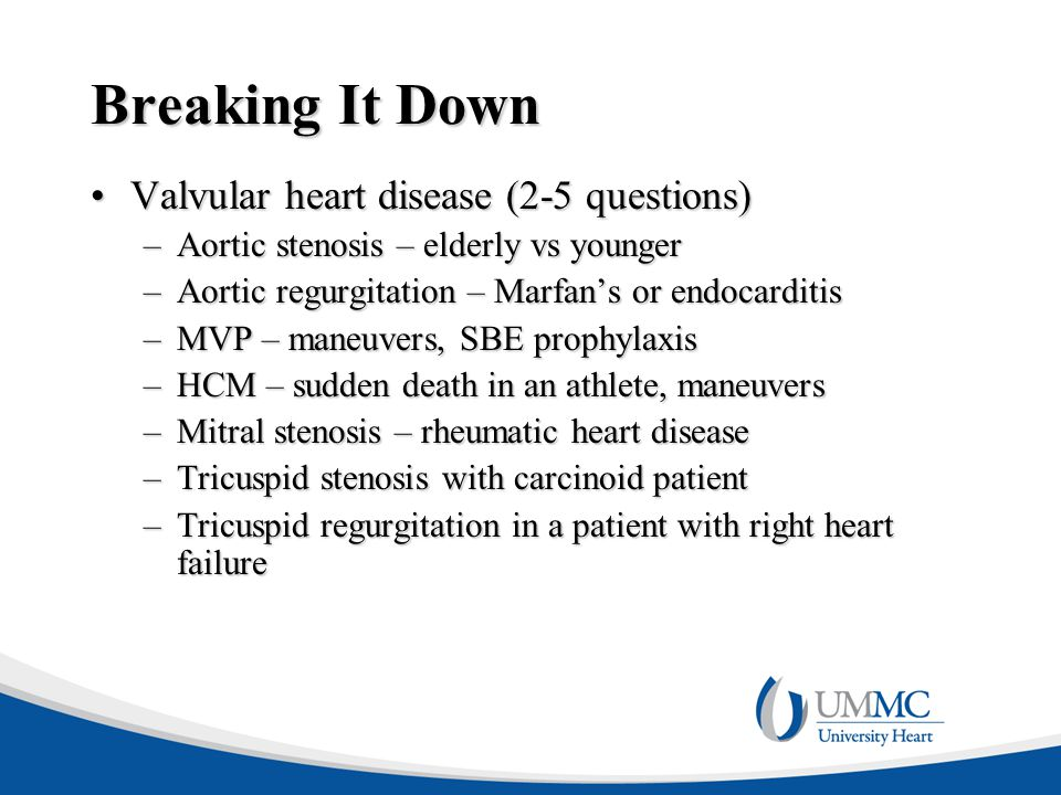 Breaking It Down Valvular heart disease (2-5 questions)Valvular heart disease (2-5 questions) –Aortic stenosis – elderly vs younger –Aortic regurgitation – Marfan's or endocarditis –MVP – maneuvers, SBE prophylaxis –HCM – sudden death in an athlete, maneuvers –Mitral stenosis – rheumatic heart disease –Tricuspid stenosis with carcinoid patient –Tricuspid regurgitation in a patient with right heart failure