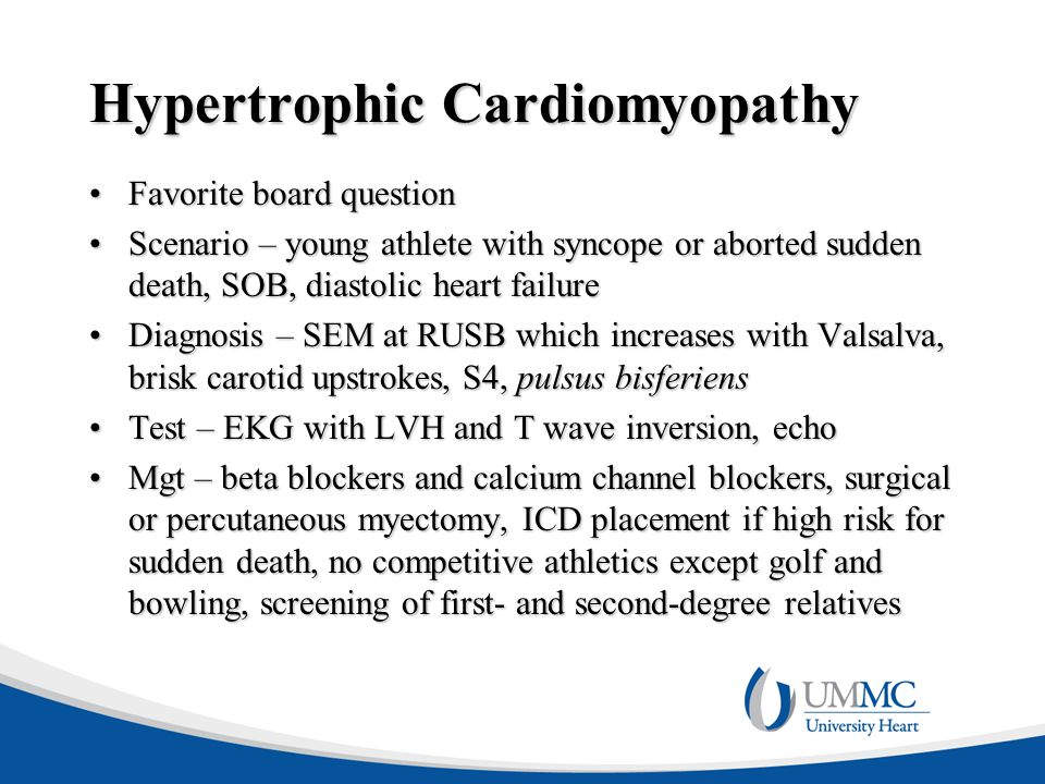 Hypertrophic Cardiomyopathy Favorite board questionFavorite board question Scenario – young athlete with syncope or aborted sudden death, SOB, diastolic heart failureScenario – young athlete with syncope or aborted sudden death, SOB, diastolic heart failure Diagnosis – SEM at RUSB which increases with Valsalva, brisk carotid upstrokes, S4, pulsus bisferiensDiagnosis – SEM at RUSB which increases with Valsalva, brisk carotid upstrokes, S4, pulsus bisferiens Test – EKG with LVH and T wave inversion, echoTest – EKG with LVH and T wave inversion, echo Mgt – beta blockers and calcium channel blockers, surgical or percutaneous myectomy, ICD placement if high risk for sudden death, no competitive athletics except golf and bowling, screening of first- and second-degree relativesMgt – beta blockers and calcium channel blockers, surgical or percutaneous myectomy, ICD placement if high risk for sudden death, no competitive athletics except golf and bowling, screening of first- and second-degree relatives