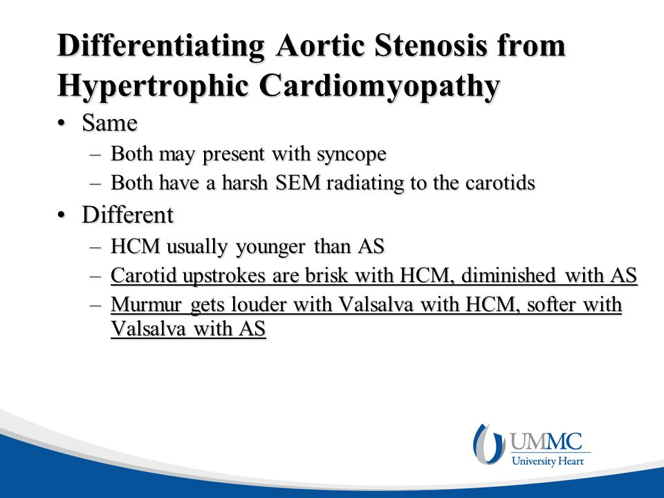 Differentiating Aortic Stenosis from Hypertrophic Cardiomyopathy SameSame –Both may present with syncope –Both have a harsh SEM radiating to the carot