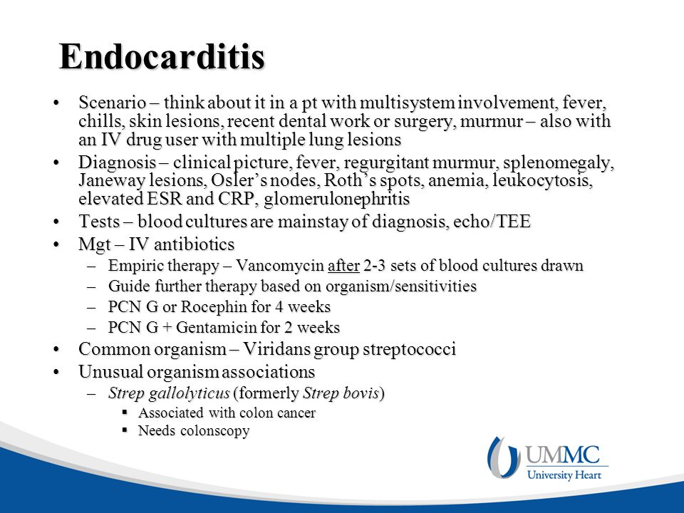 Endocarditis Scenario – think about it in a pt with multisystem involvement, fever, chills, skin lesions, recent dental work or surgery, murmur – also