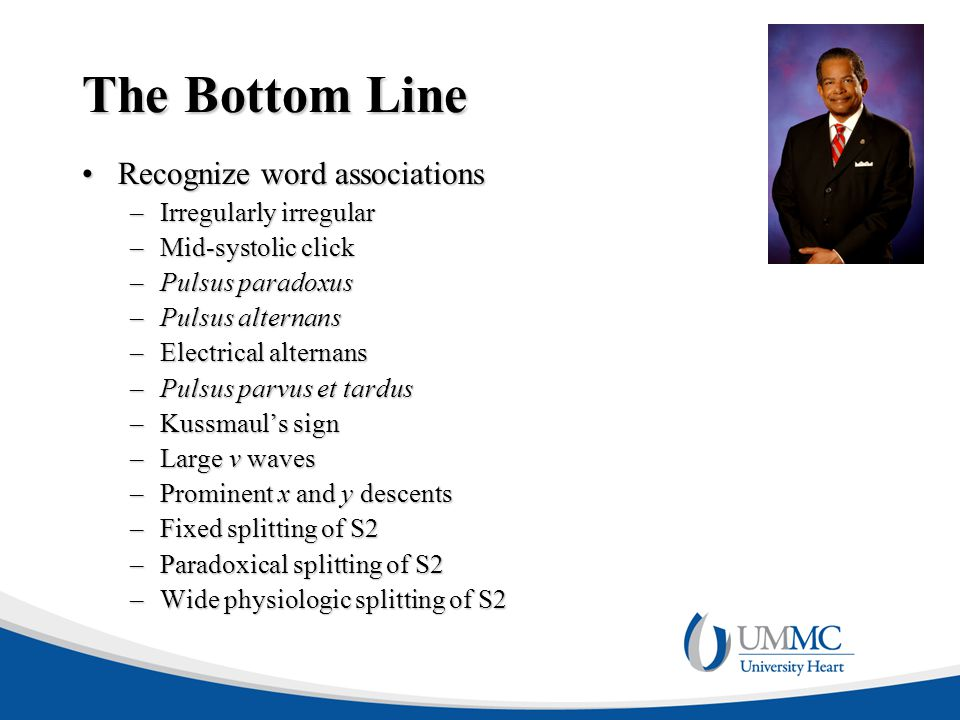 The Bottom Line Recognize word associationsRecognize word associations –Irregularly irregular –Mid-systolic click –Pulsus paradoxus –Pulsus alternans –Electrical alternans –Pulsus parvus et tardus –Kussmaul's sign –Large v waves –Prominent x and y descents –Fixed splitting of S2 –Paradoxical splitting of S2 –Wide physiologic splitting of S2