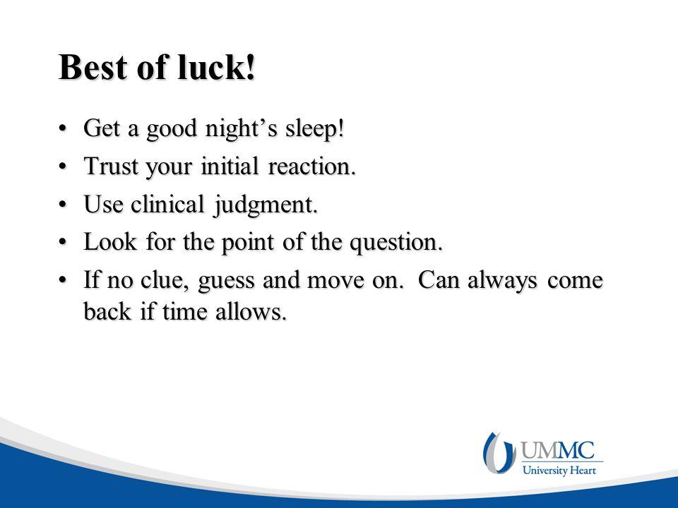Best of luck! Get a good night's sleep!Get a good night's sleep! Trust your initial reaction.Trust your initial reaction. Use clinical judgment.Use cl