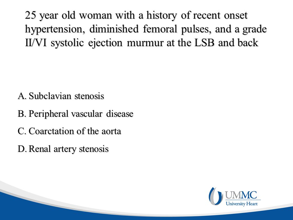 25 year old woman with a history of recent onset hypertension, diminished femoral pulses, and a grade II/VI systolic ejection murmur at the LSB and ba