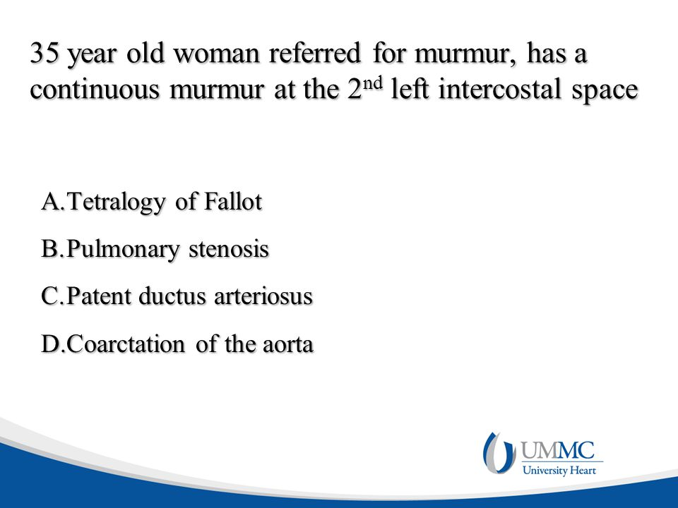 35 year old woman referred for murmur, has a continuous murmur at the 2 nd left intercostal space A.Tetralogy of Fallot B.Pulmonary stenosis C.Patent