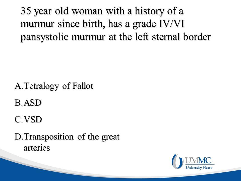 35 year old woman with a history of a murmur since birth, has a grade IV/VI pansystolic murmur at the left sternal border A.Tetralogy of Fallot B.ASD