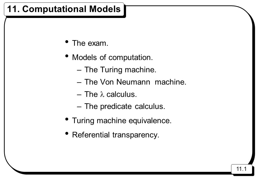 11.1 11. Computational Models The exam. Models of computation. –The Turing machine. –The Von Neumann machine. –The calculus. –The predicate calculus.