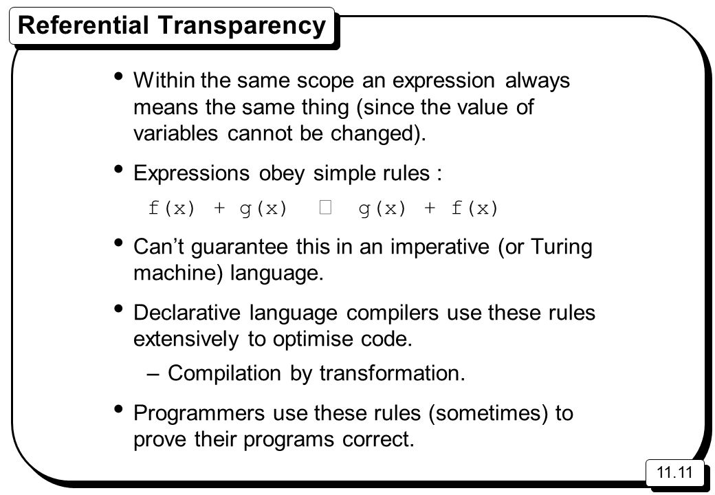 11.11 Referential Transparency Within the same scope an expression always means the same thing (since the value of variables cannot be changed).