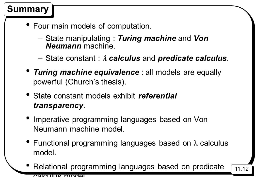 11.12 Summary Four main models of computation. –State manipulating : Turing machine and Von Neumann machine. –State constant : calculus and predicate