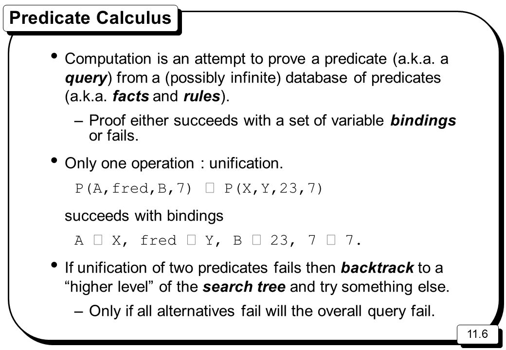 11.6 Predicate Calculus Computation is an attempt to prove a predicate (a.k.a. a query) from a (possibly infinite) database of predicates (a.k.a. fact