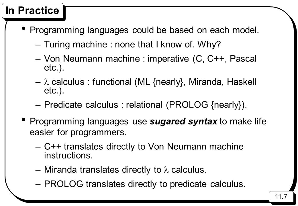 11.7 In Practice Programming languages could be based on each model. –Turing machine : none that I know of. Why? –Von Neumann machine : imperative (C,