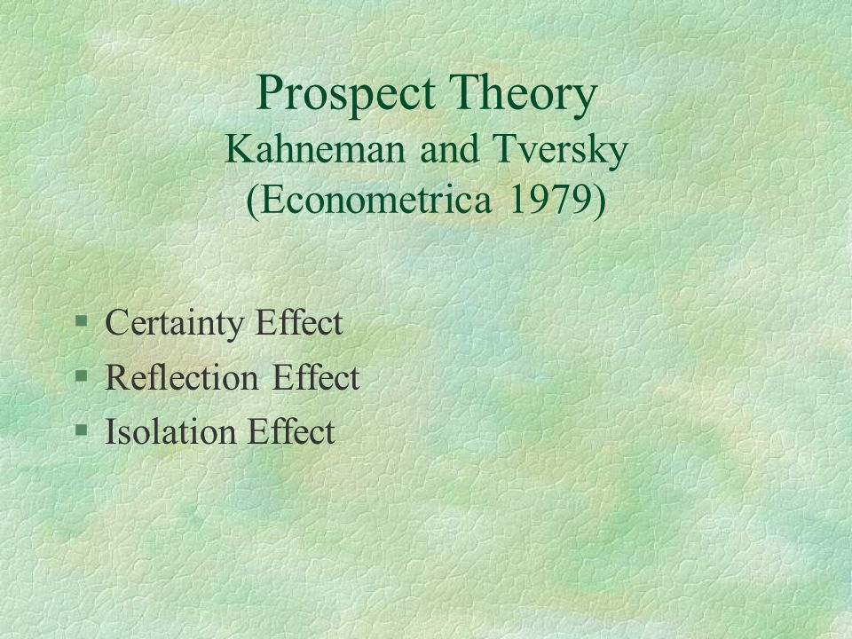 Prospect Theory Kahneman and Tversky (Econometrica 1979) §Certainty Effect §Reflection Effect §Isolation Effect