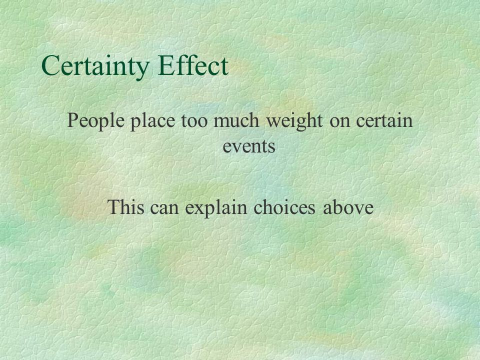 Certainty Effect People place too much weight on certain events This can explain choices above