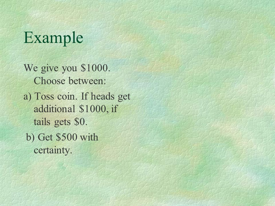Example We give you $1000. Choose between: a) Toss coin.