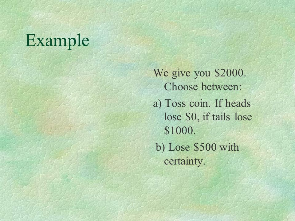 Example We give you $2000. Choose between: a) Toss coin.