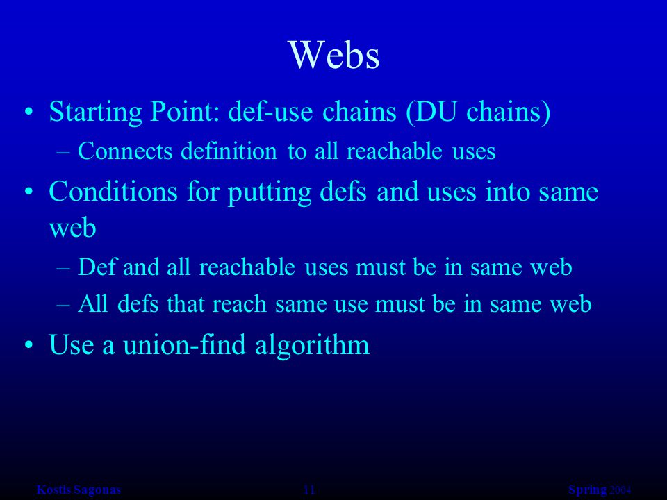 Kostis Sagonas 11 Spring 2004 Webs Starting Point: def-use chains (DU chains) –Connects definition to all reachable uses Conditions for putting defs and uses into same web –Def and all reachable uses must be in same web –All defs that reach same use must be in same web Use a union-find algorithm