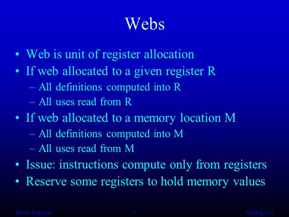 Kostis Sagonas 13 Spring 2004 Webs Web is unit of register allocation If web allocated to a given register R –All definitions computed into R –All uses read from R If web allocated to a memory location M –All definitions computed into M –All uses read from M Issue: instructions compute only from registers Reserve some registers to hold memory values