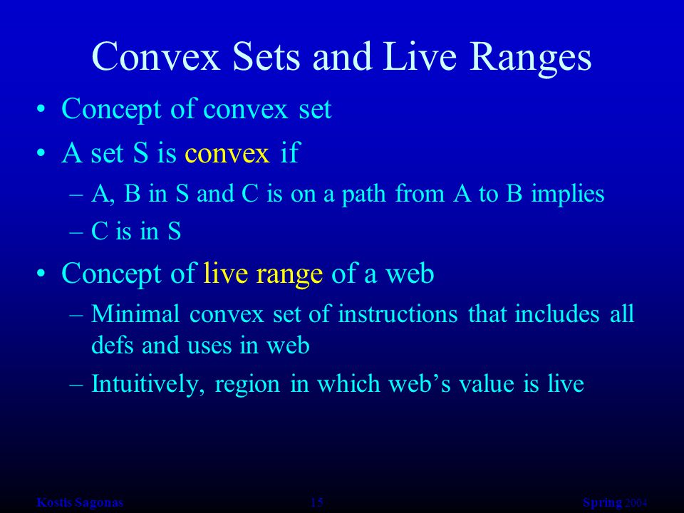 Kostis Sagonas 15 Spring 2004 Convex Sets and Live Ranges Concept of convex set A set S is convex if –A, B in S and C is on a path from A to B implies –C is in S Concept of live range of a web –Minimal convex set of instructions that includes all defs and uses in web –Intuitively, region in which web's value is live