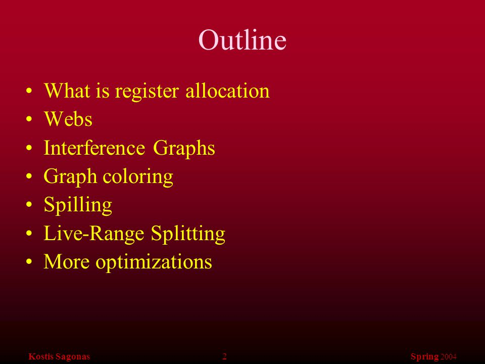 Kostis Sagonas 2 Spring 2004 Outline What is register allocation Webs Interference Graphs Graph coloring Spilling Live-Range Splitting More optimizations