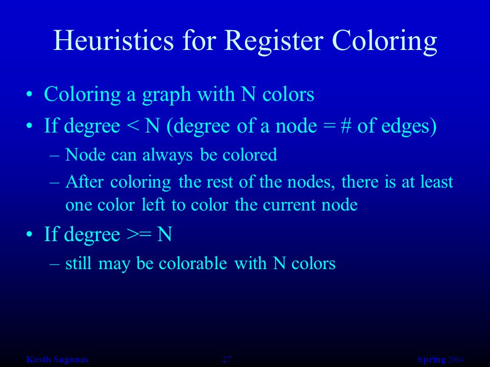 Kostis Sagonas 27 Spring 2004 Heuristics for Register Coloring Coloring a graph with N colors If degree < N (degree of a node = # of edges) –Node can always be colored –After coloring the rest of the nodes, there is at least one color left to color the current node If degree >= N –still may be colorable with N colors