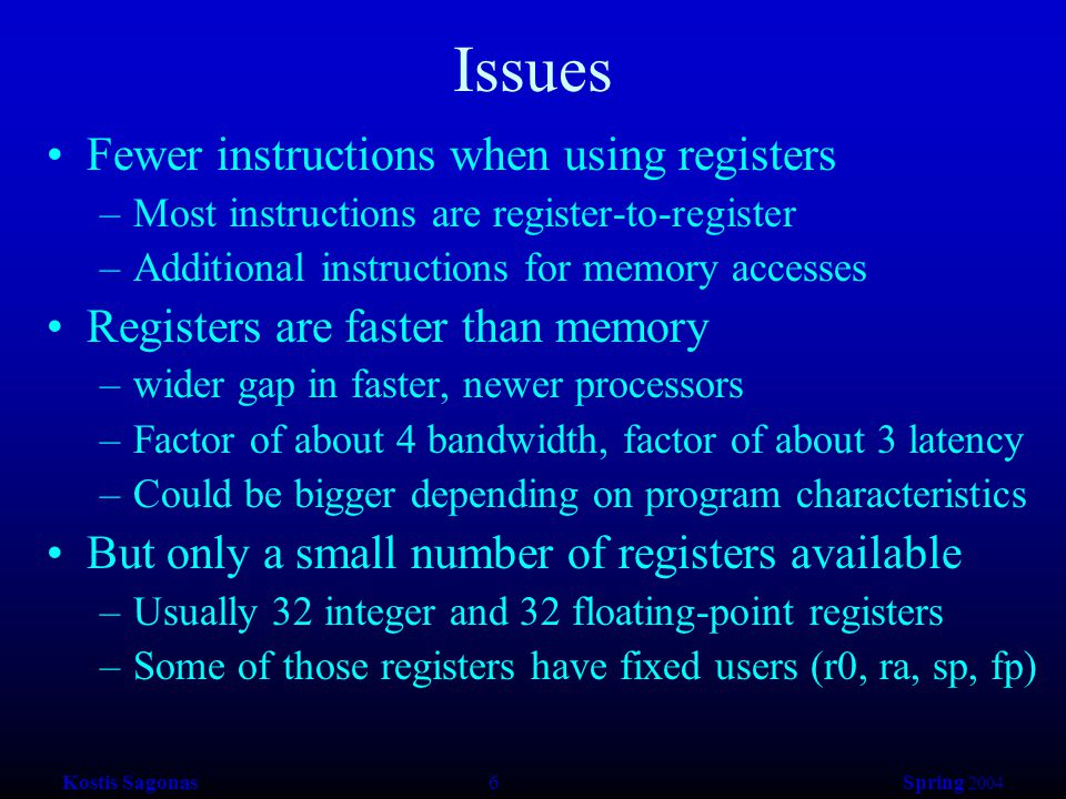 Kostis Sagonas 7 Spring 2004 Register Allocation Deciding which values to store in a limited number of registers Register allocation has a direct impact on performance –Affects almost every statement of the program –Eliminates expensive memory instructions –# of instructions goes down due to direct manipulation of registers (no need for load and store instructions) –Probably is the optimization with the most impact!