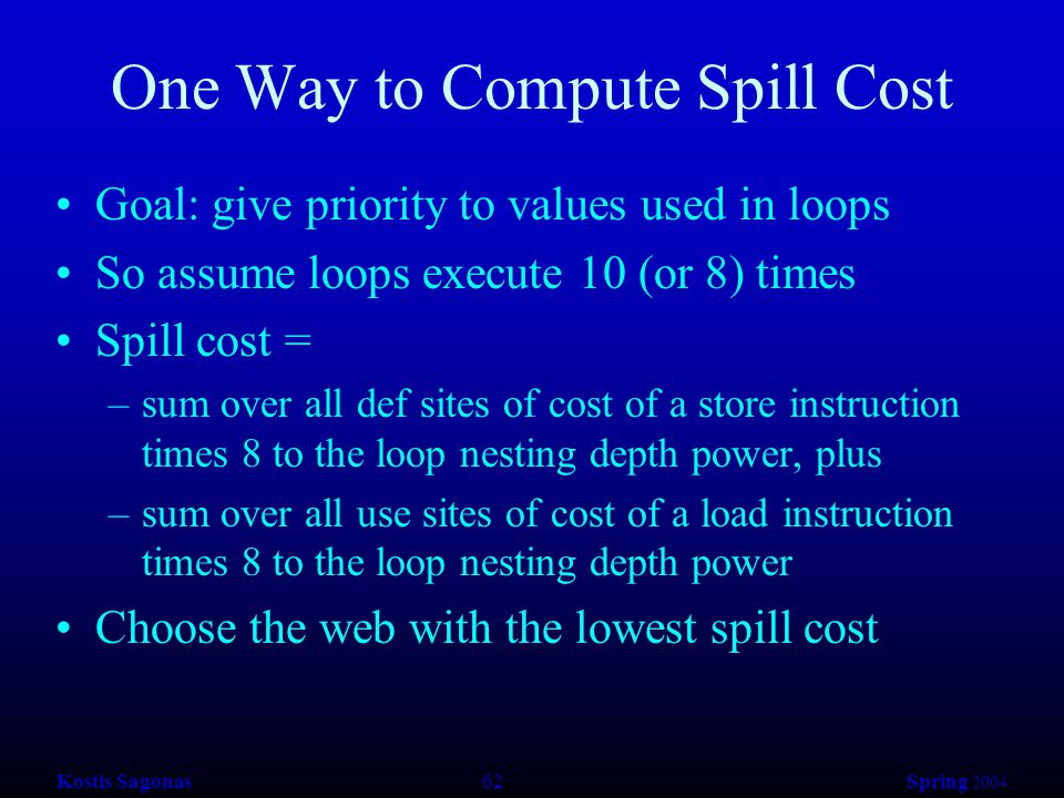 Kostis Sagonas 62 Spring 2004 One Way to Compute Spill Cost Goal: give priority to values used in loops So assume loops execute 10 (or 8) times Spill cost = –sum over all def sites of cost of a store instruction times 8 to the loop nesting depth power, plus –sum over all use sites of cost of a load instruction times 8 to the loop nesting depth power Choose the web with the lowest spill cost