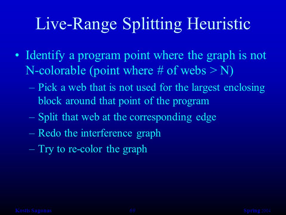 Kostis Sagonas 69 Spring 2004 Live-Range Splitting Heuristic Identify a program point where the graph is not N-colorable (point where # of webs > N) –