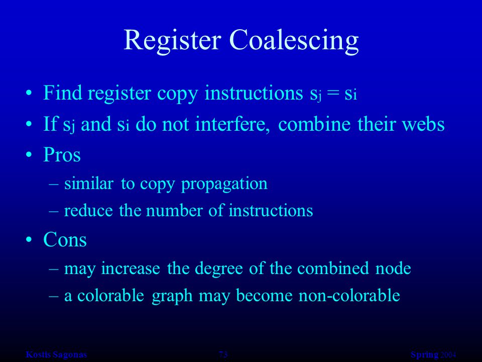 Kostis Sagonas 73 Spring 2004 Register Coalescing Find register copy instructions s j = s i If s j and s i do not interfere, combine their webs Pros –similar to copy propagation –reduce the number of instructions Cons –may increase the degree of the combined node –a colorable graph may become non-colorable
